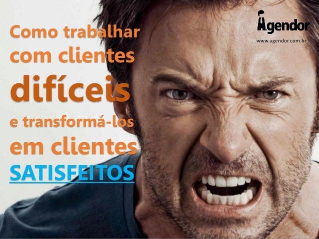 www.agendor.com.br Como trabalhar com clientes difíceis e transformá-los em clientes SATISFEITOS