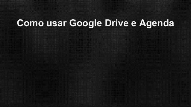 Como trabalhar com o Google Drive e Agenda Slide 2