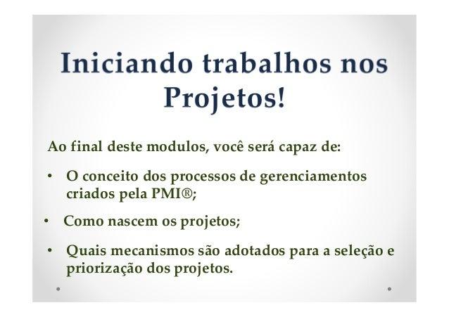 Ao final deste modulos, você será capaz de:  • O conceito dos processos de gerenciamentos  criados pela PMI®;  • Como nasc...