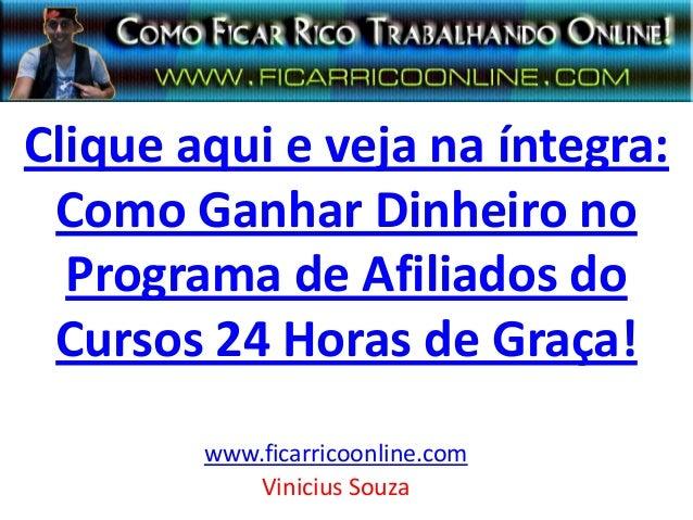 Clique aqui e veja na íntegra:Como Ganhar Dinheiro noPrograma de Afiliados doCursos 24 Horas de Graça!www.ficarricoonline....
