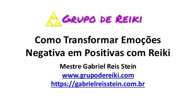 Como Transformar Emoções Negativa em Positivas com Reiki Mestre Gabriel Reis Stein www.grupodereiki.com https://gabrielrei...