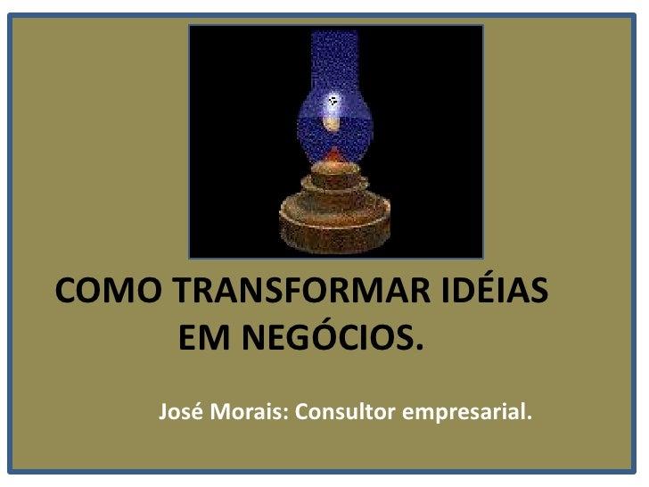 COMO TRANSFORMAR IDÉIAS EM NEGÓCIOS.<br />José Morais: Consultor empresarial.<br />