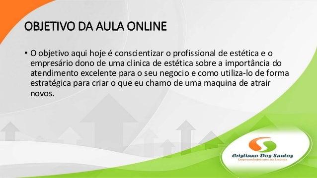 OBJETIVO DA AULA ONLINE • O objetivo aqui hoje é conscientizar o profissional de estética e o empresário dono de uma clini...