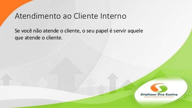 Atendimento ao Cliente Interno Se você não atende o cliente, o seu papel é servir aquele que atende o cliente.