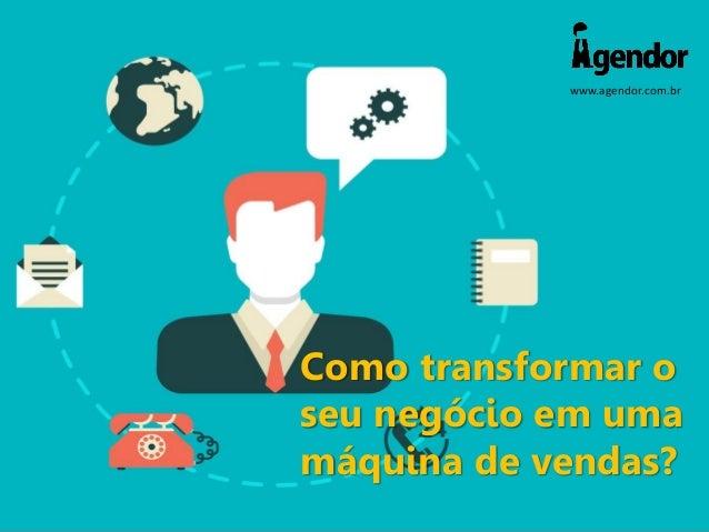 www.agendor.com.br Como transformar o seu negócio em uma máquina de vendas?