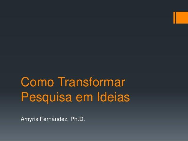Como Transformar Pesquisa em Ideias Amyris Fernández, Ph.D.