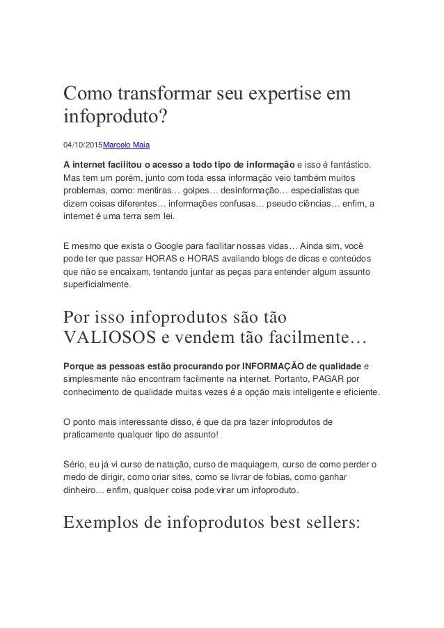 Como transformar seu expertise em infoproduto? 04/10/2015Marcelo Maia A internet facilitou o acesso a todo tipo de informa...