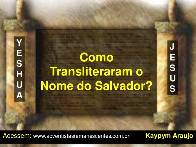 Como Transliteraram o Nome do Salvador? Acessem: www.adventistasremanescentes.com.br Kaypym Araujo Y E S H U A J E S U S