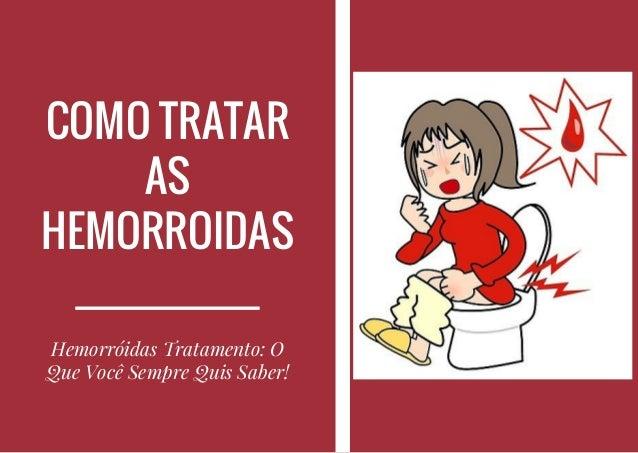 COMO TRATAR AS HEMORROIDAS Hemorróidas Tratamento: O Que Você Sempre Quis Saber!