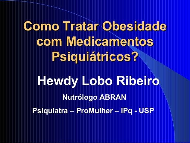 Como Tratar ObesidadeComo Tratar Obesidade com Medicamentoscom Medicamentos Psiquiátricos?Psiquiátricos? Hewdy Lobo Ribeir...