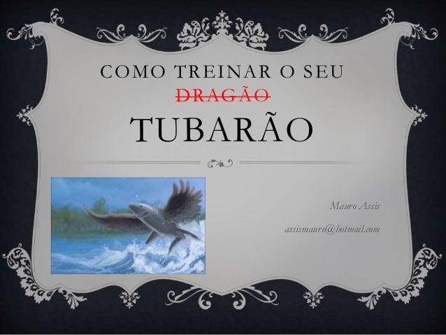 COMO TREINAR O SEU DRAGÃO TUBARÃO Mauro Assis assismauro@hotmail.com