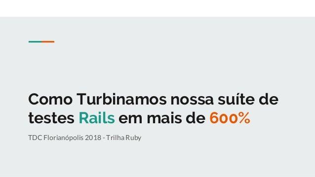 Como Turbinamos nossa suíte de testes Rails em mais de 600% TDC Florianópolis 2018 - Trilha Ruby