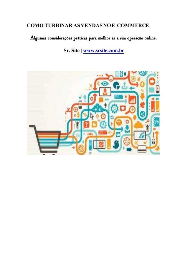 COMO TURBINAR AS VENDAS NO E-COMMERCE  Algumas considerações práticas para melhor ar a sua operação online.  Sr. Site | ww...