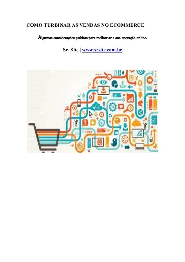 COMO TURBINAR AS VENDAS NO ECOMMERCE  Algumas considerações práticas para melhor ar a sua operação online.  Sr. Site | www...