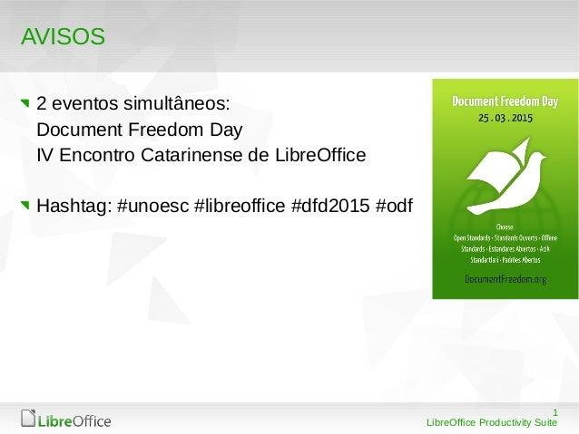 1 LibreOffice Productivity Suite AVISOS 2 eventos simultâneos: Document Freedom Day IV Encontro Catarinense de LibreOffice...