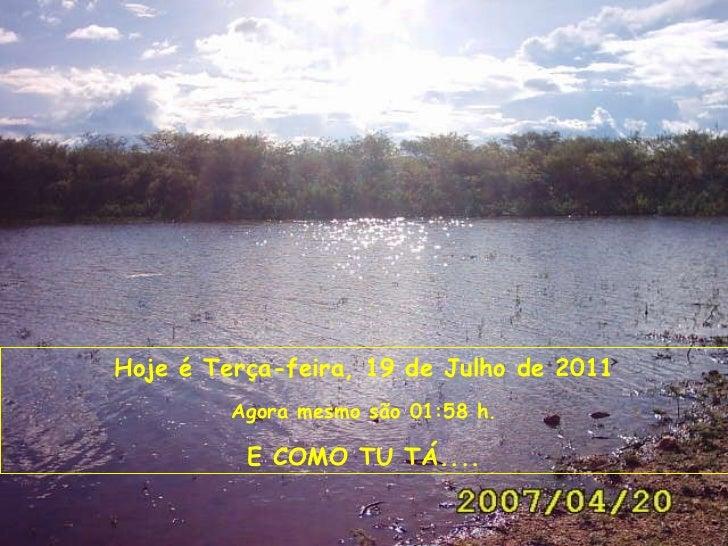 Hoje é  Terça-feira, 19 de Julho de 2011 Agora mesmo são  01:27  h. E COMO TU TÁ....