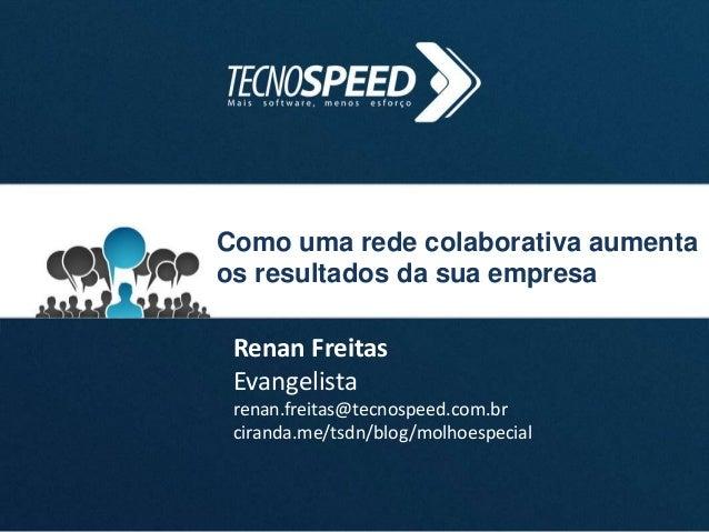 Como uma rede colaborativa aumenta os resultados da sua empresa Renan Freitas Evangelista renan.freitas@tecnospeed.com.br ...