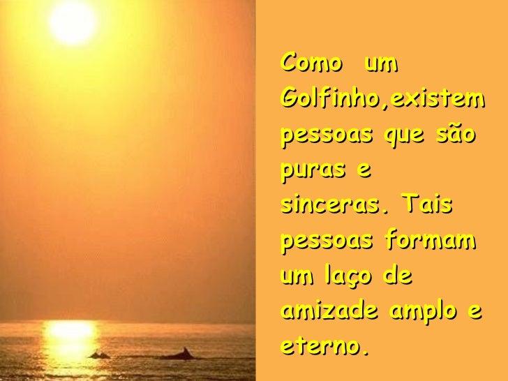 Como  um Golfinho,existem pessoas que são puras e sinceras. Tais pessoas formam um laço de amizade amplo e eterno. .