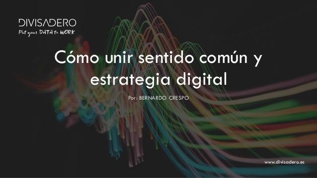 www.divisadero.es Por: BERNARDO CRESPO Cómo unir sentido común y estrategia digital