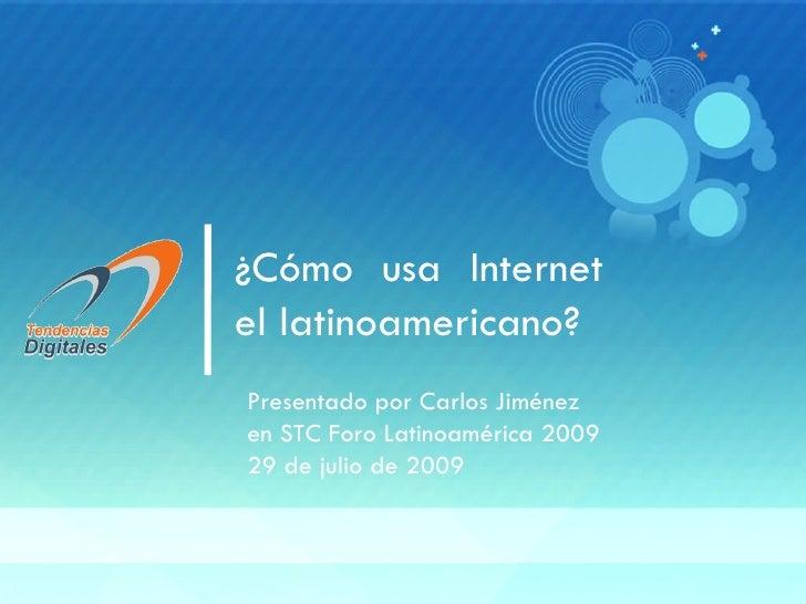 ¿Cómo usa Internet el latinoamericano? Presentado por Carlos Jiménez en STC Foro Latinoamérica 2009 29 de julio de 2009