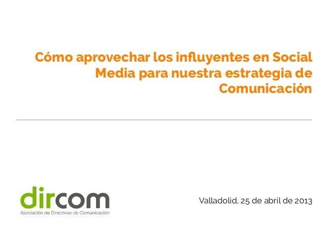 Cómo aprovechar los influyentes en SocialMedia para nuestra estrategia deComunicaciónValladolid, 25 de abril de 2013