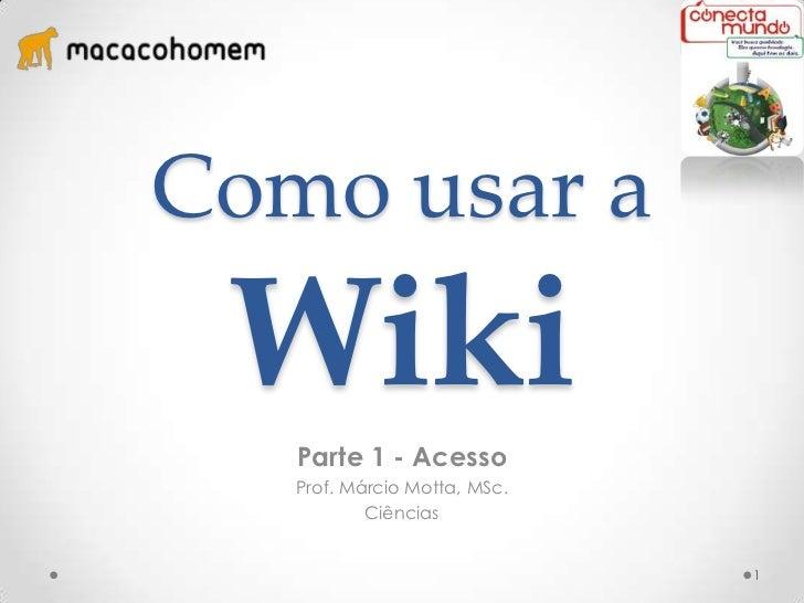 Como usar a Wiki   Parte 1 - Acesso   Prof. Márcio Motta, MSc.           Ciências                              1