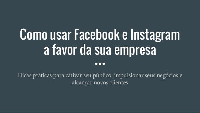 Como usar Facebook e Instagram a favor da sua empresa Dicas práticas para cativar seu público, impulsionar seus negócios e...