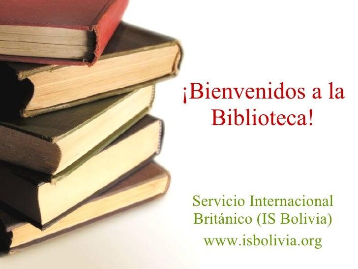 ¡ Bienvenidos a la Biblioteca! Servicio Internacional Británico (IS Bolivia) www.isbolivia.org
