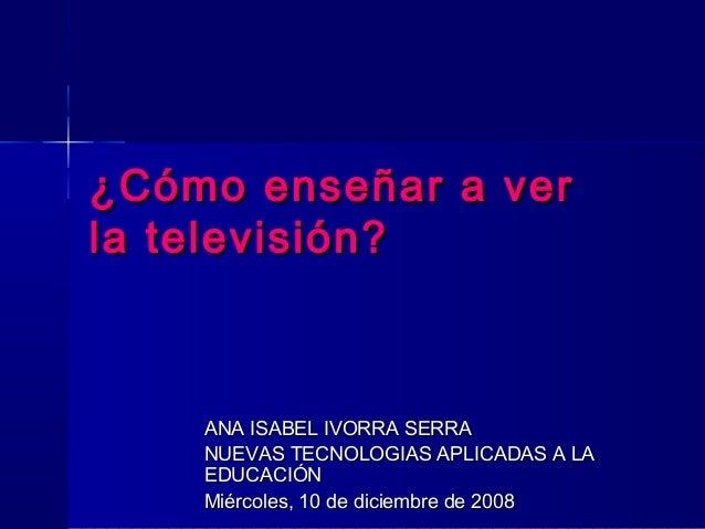 ¿Cómo enseñar a ver¿Cómo enseñar a ver la televisión?la televisión? ANA ISABEL IVORRA SERRAANA ISABEL IVORRA SERRA NUEVAS ...