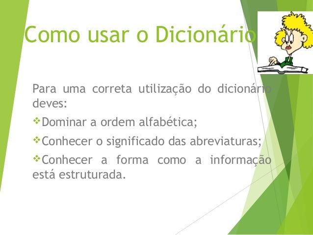 Como usar o DicionárioPara uma correta utilização do dicionáriodeves:Dominar   a ordem alfabética;Conhecer   o significa...