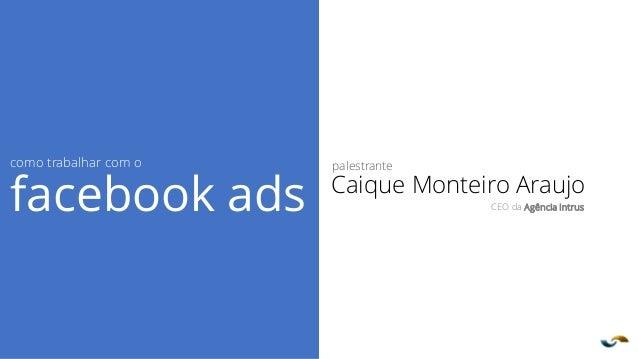 Agência INTRUS palestrante Caique Monteiro Araujo CEO da Agência Intrus como trabalhar com o facebook ads