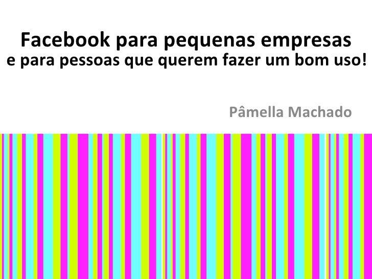Facebook para pequenas empresase para pessoas que querem fazer um bom uso!                          Pâmella Machado