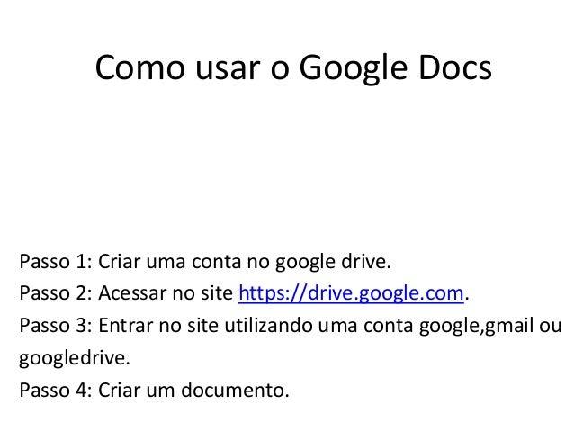 Como usar o Google DocsPasso 1: Criar uma conta no google drive.Passo 2: Acessar no site https://drive.google.com.Passo 3:...