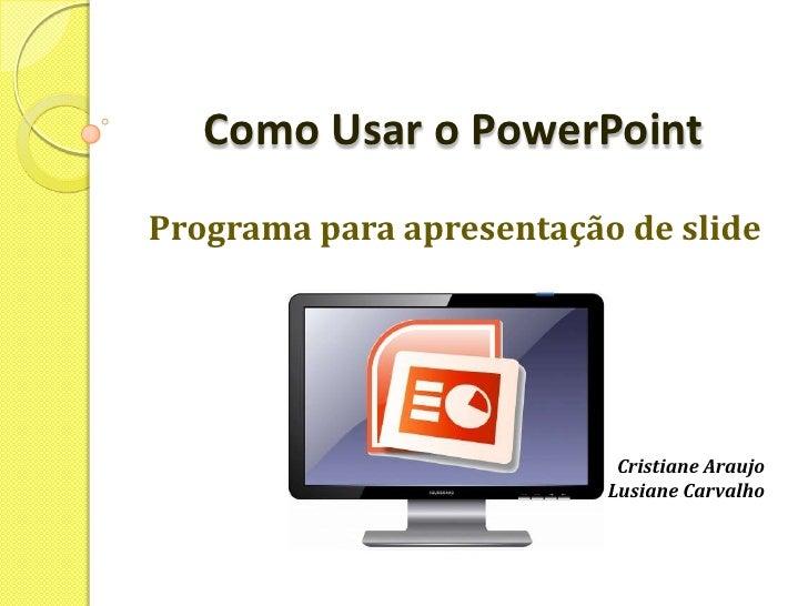 Como Usar o PowerPoint<br />Programa para apresentação de slide<br />Cristiane Araujo<br />Lusiane Carvalho<br />