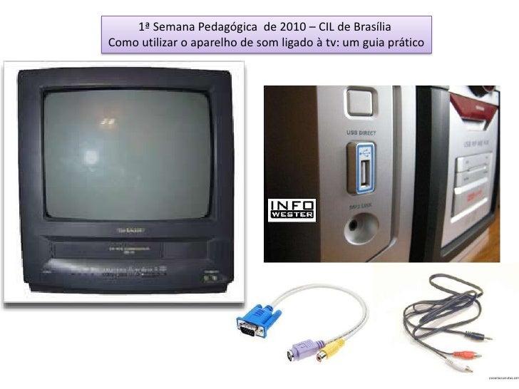 1ª Semana Pedagógica  de 2010 – CIL de Brasília <br />Como utilizar o aparelho de som ligado à tv: um guia prático<br />