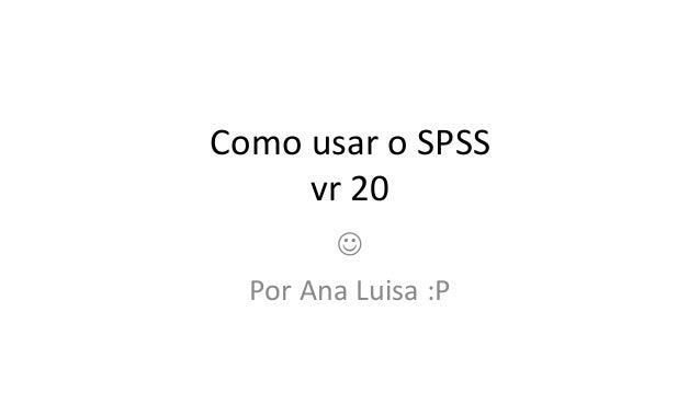 Como usar o SPSS     vr 20          Por Ana Luisa :P