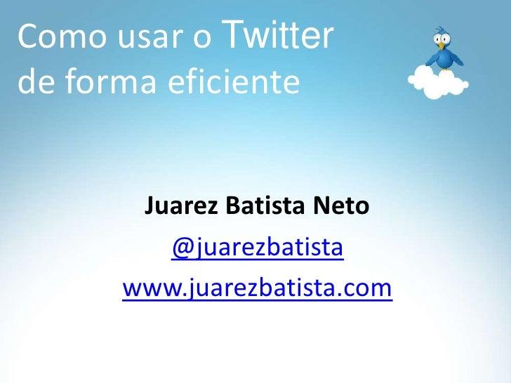 Como usar o Twitter de forma eficiente<br />Juarez Batista Neto<br />@juarezbatista<br />www.juarezbatista.com<br />