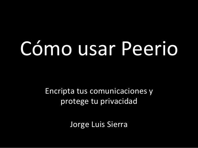 Cómo  usar  Peerio   Encripta  tus  comunicaciones  y   protege  tu  privacidad      Jorge  Luis ...
