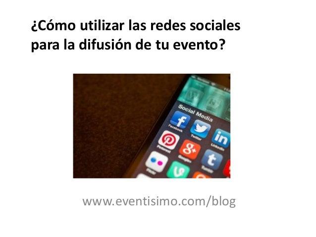 www.eventisimo.com/blog ¿Cómo utilizar las redes sociales para la difusión de tu evento?