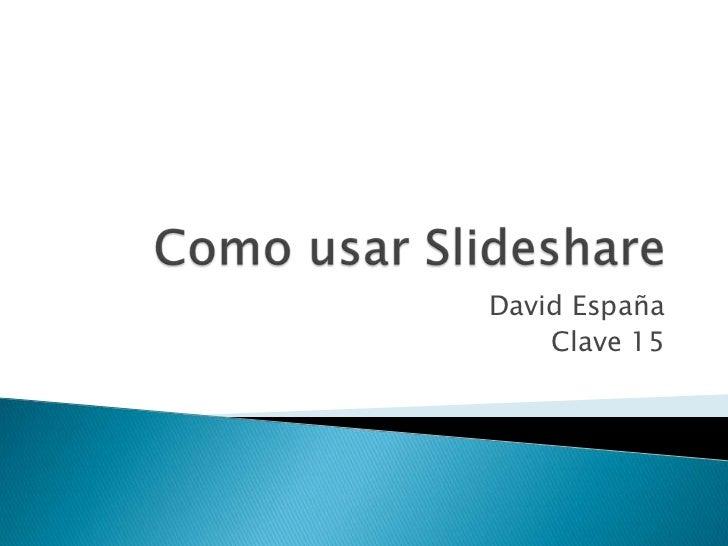 Como usar Slideshare<br />David España<br />Clave 15<br />