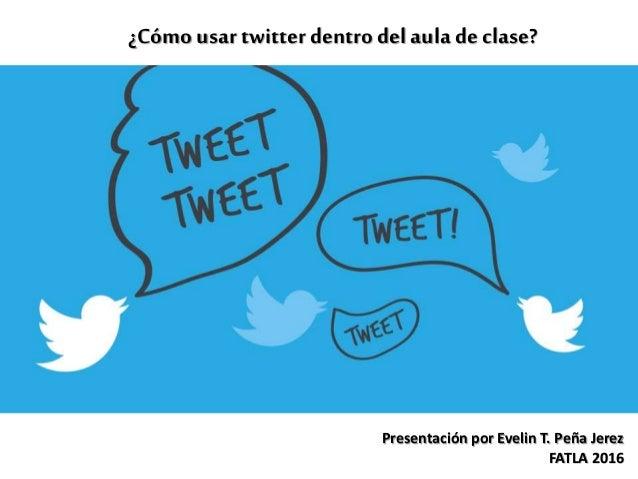 ¿Cómo usar twitterdentro del aula de clase? Presentación por Evelin T. Peña Jerez FATLA 2016