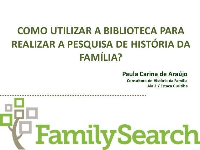 COMO UTILIZAR A BIBLIOTECA PARA  REALIZAR A PESQUISA DE HISTÓRIA DA  FAMÍLIA?  Paula Carina de Araújo  Consultora de Histó...