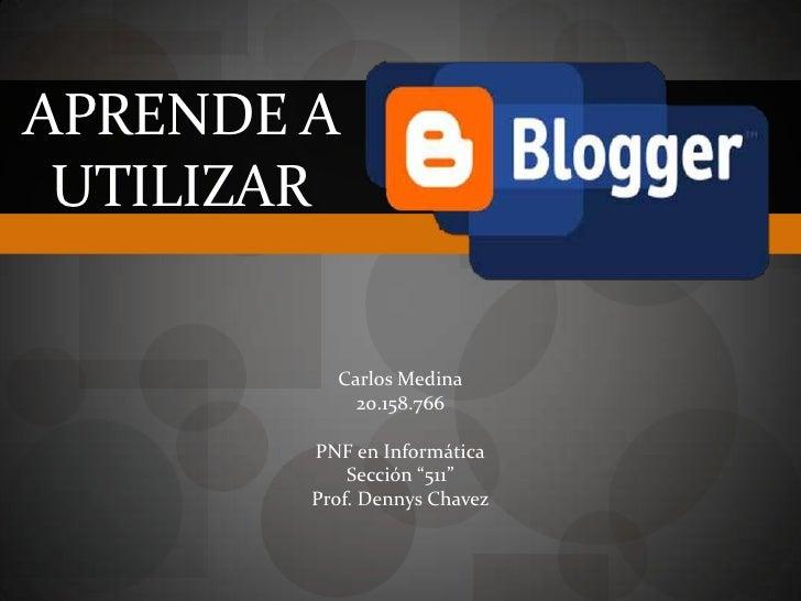 """Aprende a utilizar<br />Carlos Medina<br />20.158.766<br />PNF en Informática<br />Sección """"511""""<br />Prof. DennysChavez<b..."""