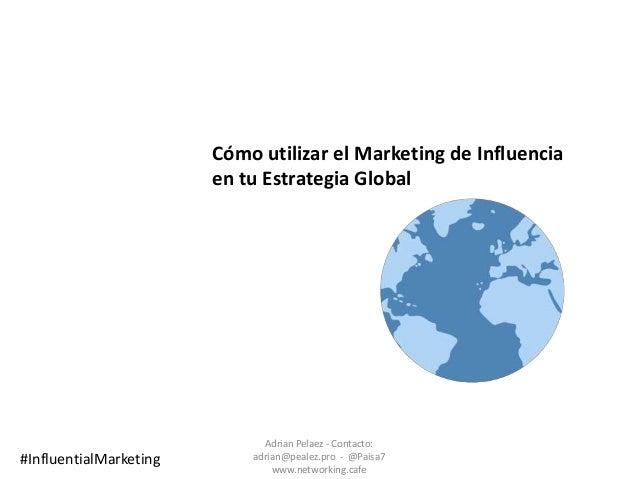 Cómo utilizar el Marketing de Influencia en tu Estrategia Global Adrian Pelaez - Contacto: adrian@pealez.pro - @Paisa7 www...