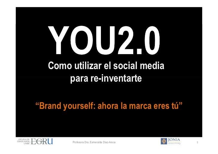 """YOU2.0   Como utilizar el social media       para re-inventarte""""Brand yourself: ahora la marca eres tú""""          Profesora..."""