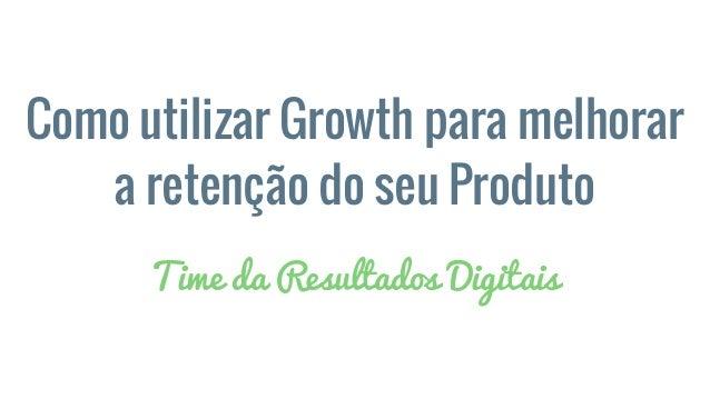 Como utilizar Growth para melhorar a retenção do seu Produto Time da Resultados Digitais