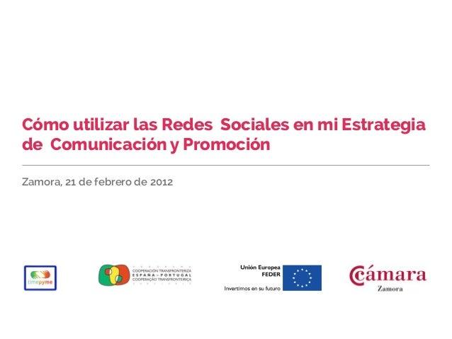 Cómo utilizar las Redes Sociales en mi Estrategiade Comunicación y PromociónZamora, 21 de febrero de 2012