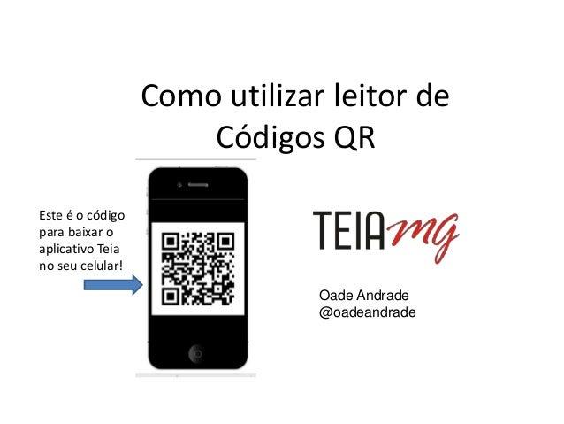 Como utilizar leitor de Códigos QR Oade Andrade @oadeandrade Este é o código para baixar o aplicativo Teia no seu celular!