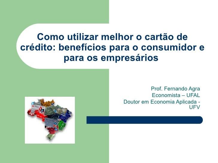 Como utilizar melhor o cartão de crédito: benefícios para o consumidor e para os empresários  Prof. Fernando Agra Economis...