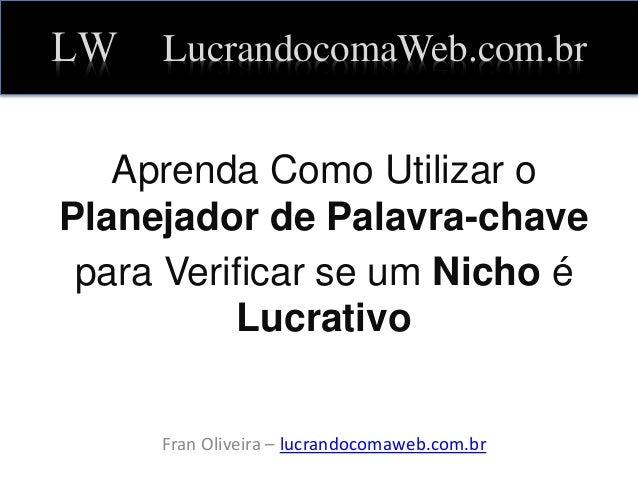 LW LucrandocomaWeb.com.br Aprenda Como Utilizar o Planejador de Palavra-chave para Verificar se um Nicho é Lucrativo Fran ...